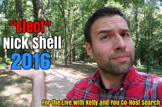I, Nick Shell, Have Been Chosen as One of the Top 40 Contenders for the Live with Kelly and You Co-Host Search… Now I Need Your Personal Help!